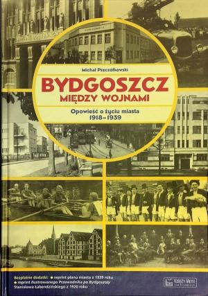 Michał Pszczółkowski,  Bydgoszcz między wojnami.  Opowieść o życiu miasta 1918-1939,