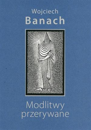 """Wojciech Banach, """"Modlitwy przerywane..."""""""